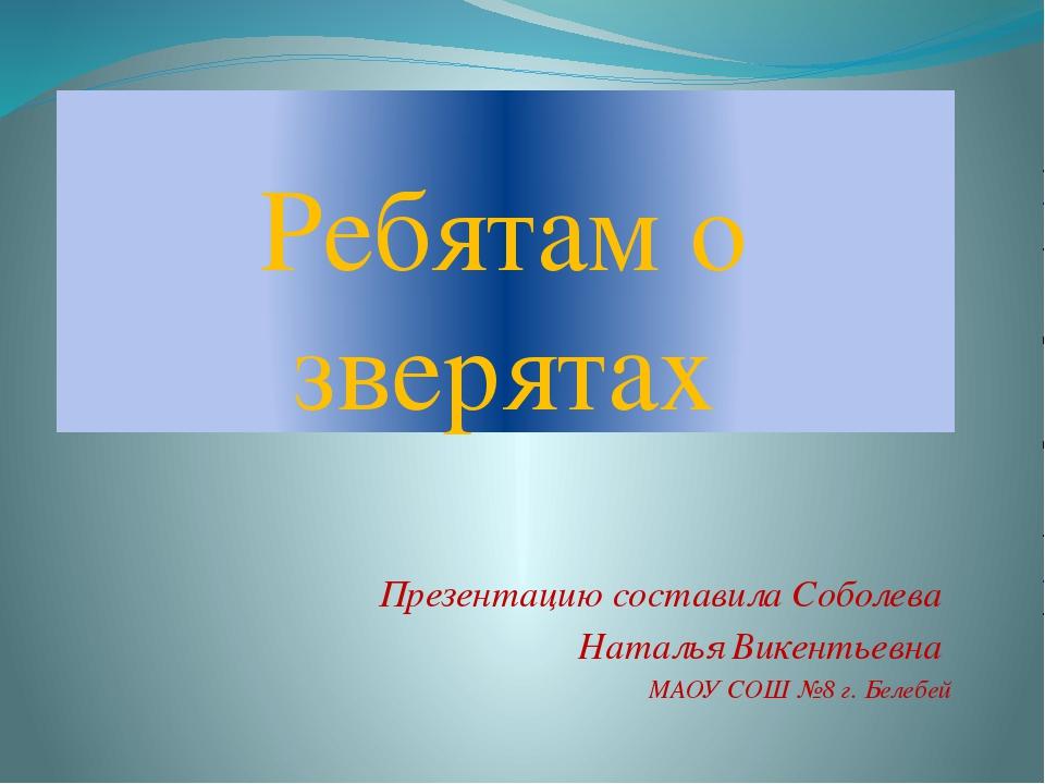 Ребятам о зверятах Презентацию составила Соболева Наталья Викентьевна МАОУ СО...