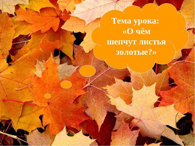 Тема урока: «О чём шепчут листья золотые?»