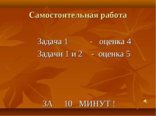 Самостоятельная работа Задача 1 - оценка 4 Задачи 1 и 2 - оценка 5 ЗА 10 МИНУ