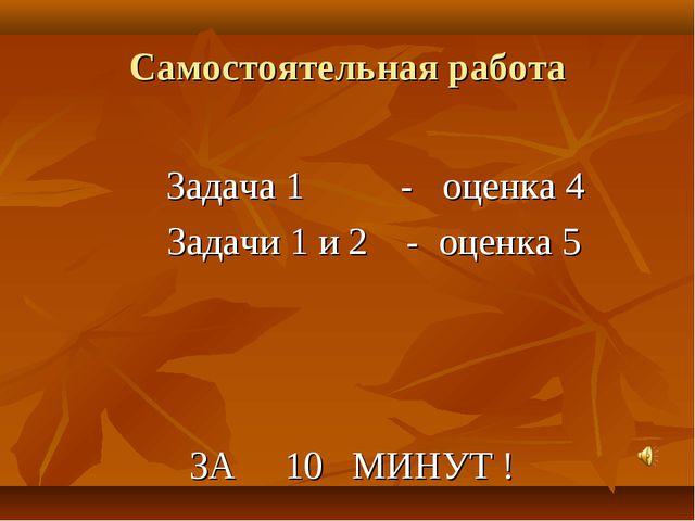 Самостоятельная работа Задача 1 - оценка 4 Задачи 1 и 2 - оценка 5 ЗА 10 МИНУ...
