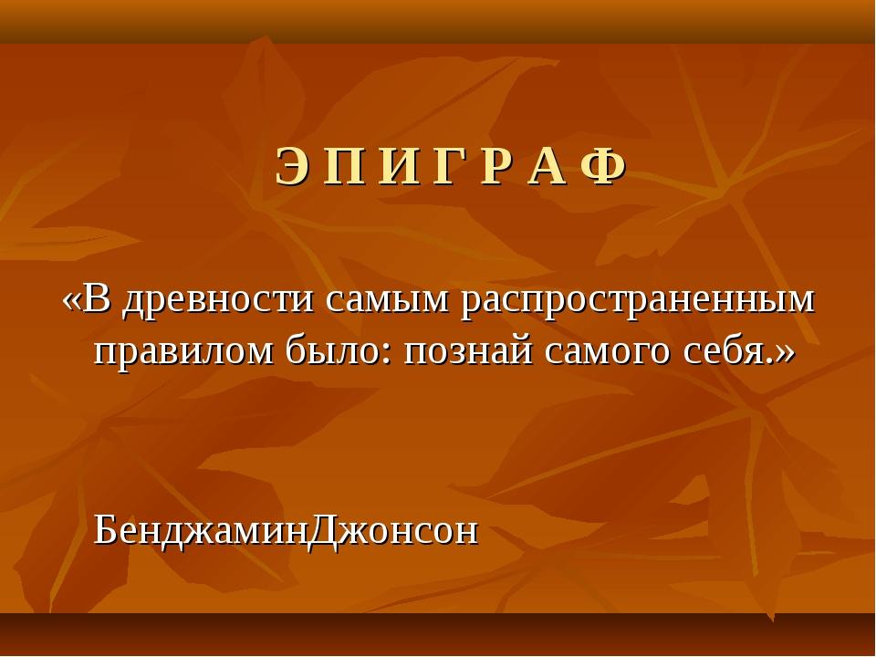 Э П И Г Р А Ф «В древности самым распространенным правилом было: познай самог...