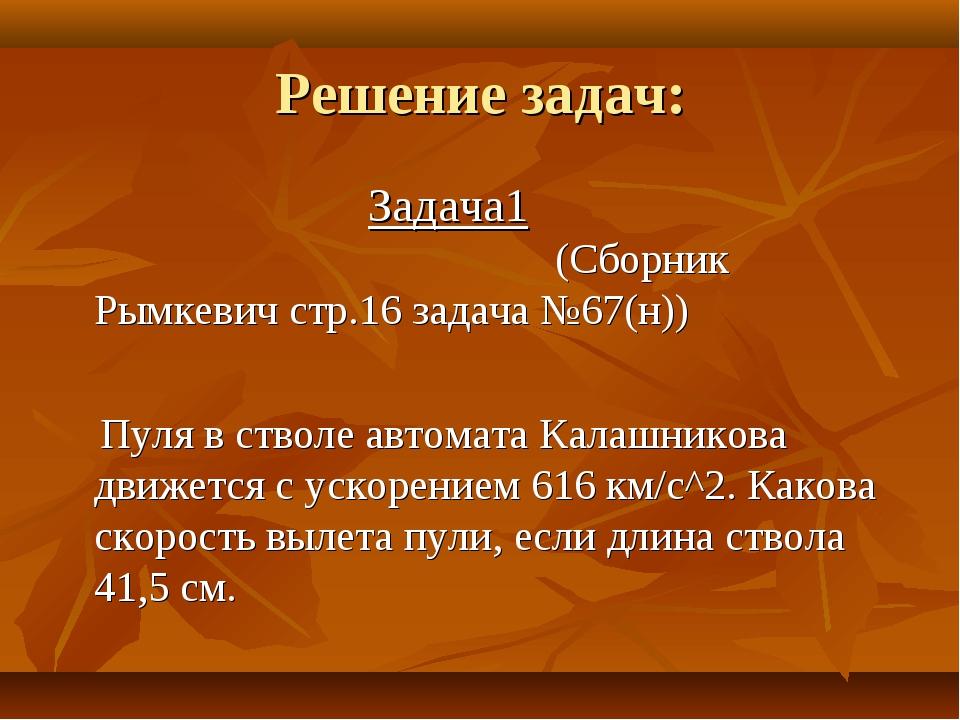 Решение задач: Задача1 (Сборник Рымкевич стр.16 задача №67(н)) Пуля в стволе...
