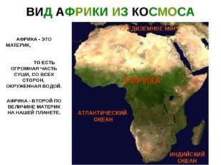 ВИД АФРИКИ ИЗ КОСМОСА АФРИКА - ЭТО МАТЕРИК, ТО ЕСТЬ ОГРОМНАЯ ЧАСТЬ СУШИ, СО В