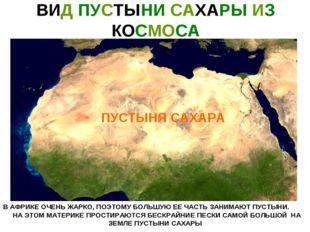 ВИД ПУСТЫНИ САХАРЫ ИЗ КОСМОСА В АФРИКЕ ОЧЕНЬ ЖАРКО, ПОЭТОМУ БОЛЬШУЮ ЕЕ ЧАСТЬ