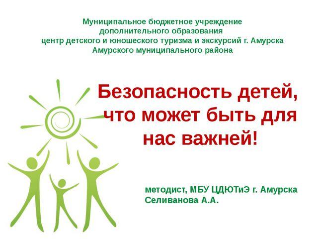 методист, МБУ ЦДЮТиЭ г. Амурска Селиванова А.А. Безопасность детей, что может...