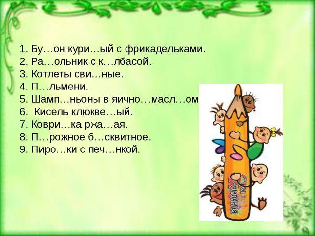 1. Бу…он кури…ый с фрикадельками. 2. Ра…ольник с к…лбасой. 3. Котлеты сви…ны...