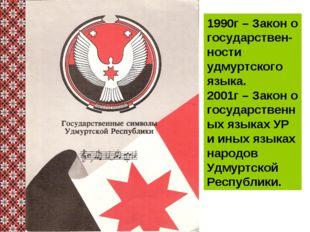 1990г – Закон о государствен-ности удмуртского языка. 2001г – Закон о государ