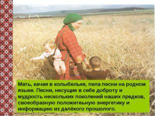 Мать, качая в колыбельке, пела песни на родном языке. Песни, несущие в себе
