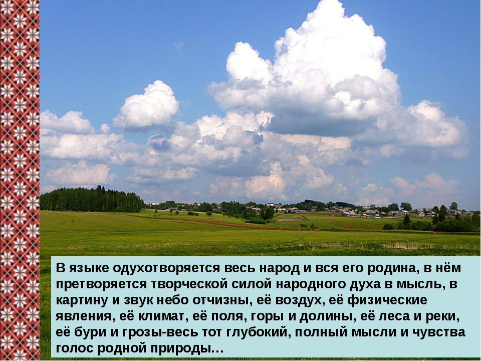 В языке одухотворяется весь народ и вся его родина, в нём претворяется творче...