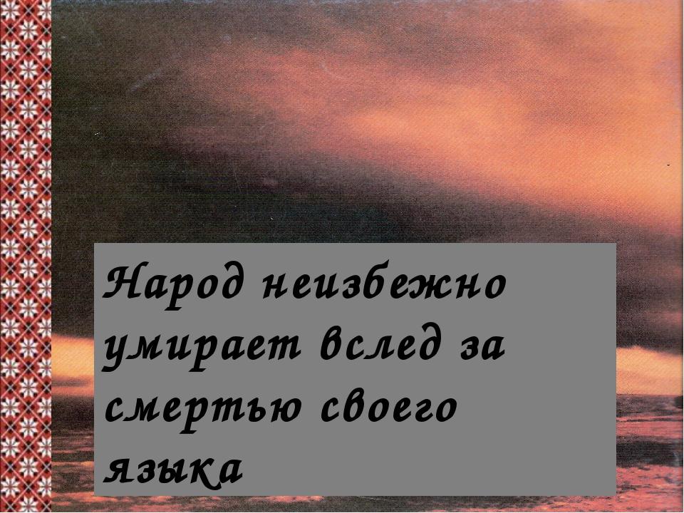 Народ неизбежно умирает вслед за смертью своего языка