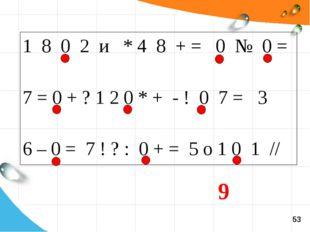 1 8 0 2 и * 4 8 + = 0 № 0 = 7 = 0 + ? 1 2 0 * + - ! 0 7 = 3 6 – 0 = 7 ! ? : 0