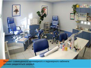 Вариант совмещенного маникюрного и педикюрного кабинета должен разделяться ши
