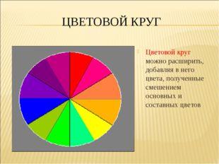 ЦВЕТОВОЙ КРУГ Цветовой круг можно расширить, добавляя в него цвета, полученны