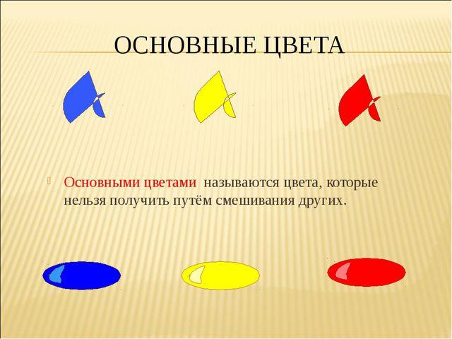 ОСНОВНЫЕ ЦВЕТА Основными цветами называются цвета, которые нельзя получить пу...