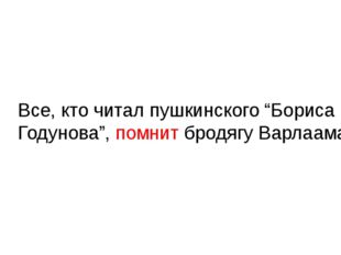 "Все, кто читал пушкинского ""Бориса Годунова"", помнит бродягу Варлаама."