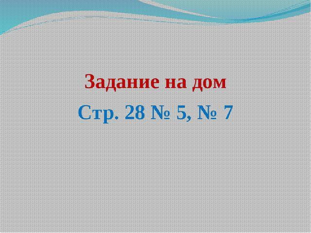 Задание на дом Стр. 28 № 5, № 7