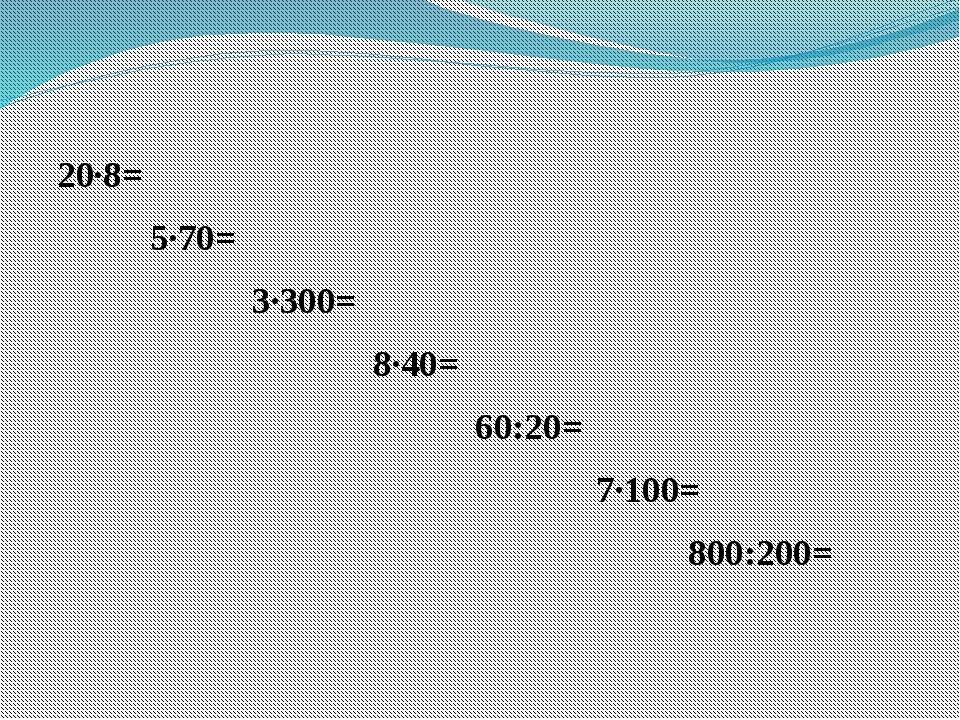 20·8= 5·70= 3·300= 8·40= 60:20= 7·100= 800:200=