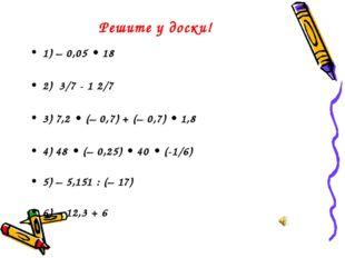 Решите у доски! 1) – 0,05 • 18 2) 3/7 - 1 2/7 3) 7,2 • (– 0,7) + (– 0,7) • 1,