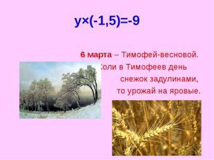y×(-1,5)=-9 6 марта – Тимофей-весновой. Коли в Тимофеев день снежок задулинам