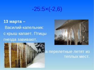 -25:5×(-2,6) 13 марта – Василий-капельник: с крыш капает. Птицы гнезда завива