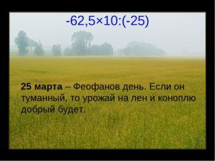-62,5×10:(-25) 25 марта – Феофанов день. Если он туманный, то урожай на лен и