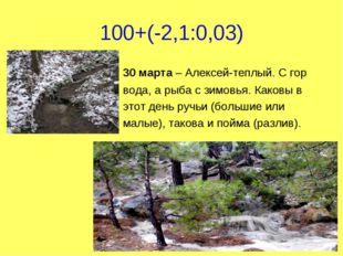 100+(-2,1:0,03) 30 марта – Алексей-теплый. С гор вода, а рыба с зимовья. Како