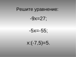 Решите уравнение: -9x=27; -5x=-55; x:(-7,5)=5.