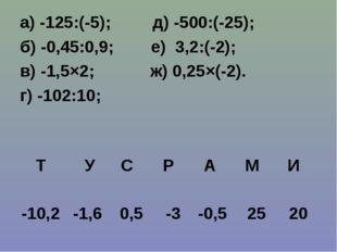 а) -125:(-5); д) -500:(-25); б) -0,45:0,9; е) 3,2:(-2); в) -1,5×2; ж) 0,25×(