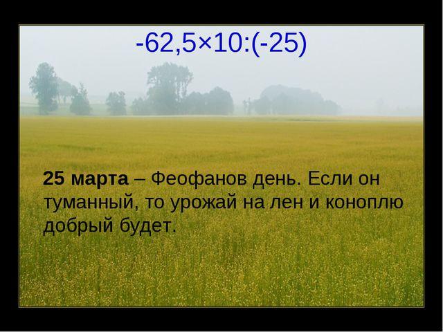 -62,5×10:(-25) 25 марта – Феофанов день. Если он туманный, то урожай на лен и...