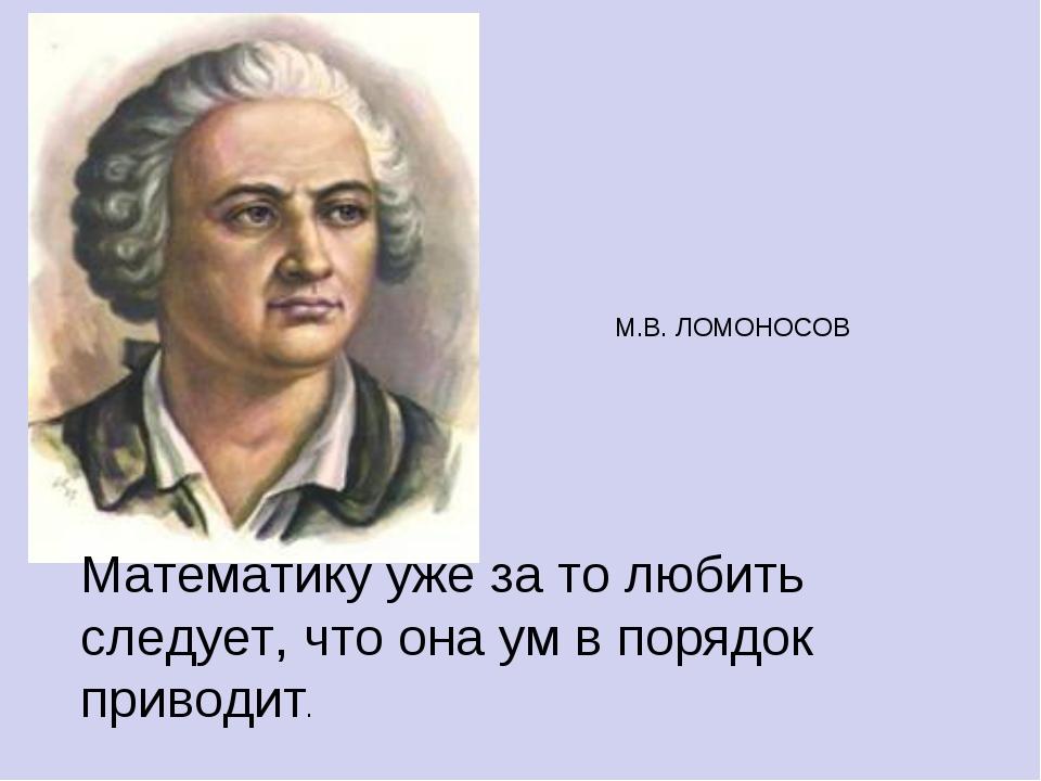М.В. ЛОМОНОСОВ Математику уже за то любить следует, что она ум в порядок при...