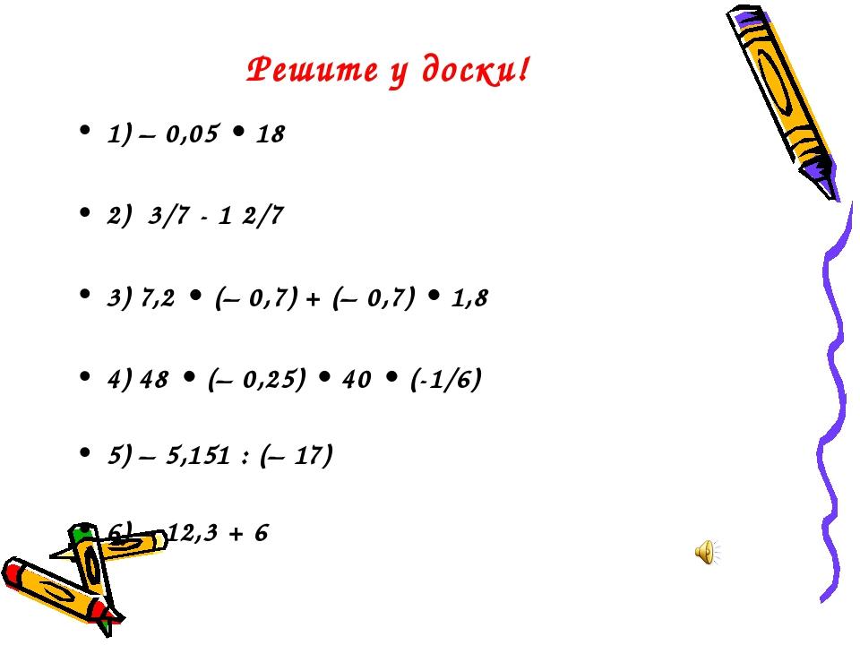 Решите у доски! 1) – 0,05 • 18 2) 3/7 - 1 2/7 3) 7,2 • (– 0,7) + (– 0,7) • 1,...