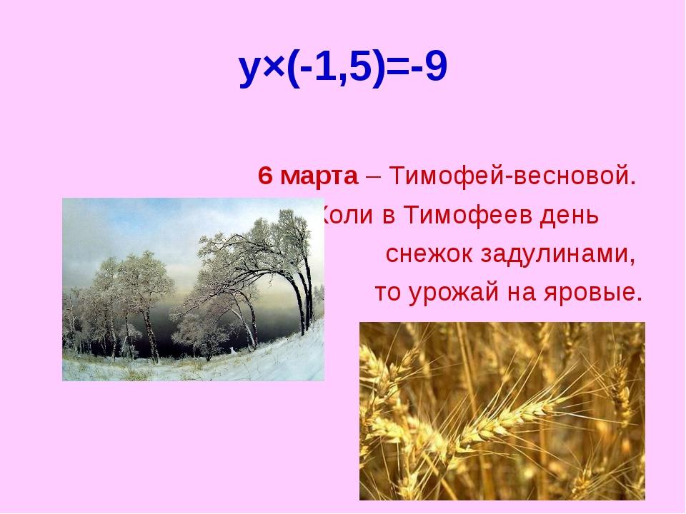 y×(-1,5)=-9 6 марта – Тимофей-весновой. Коли в Тимофеев день снежок задулинам...