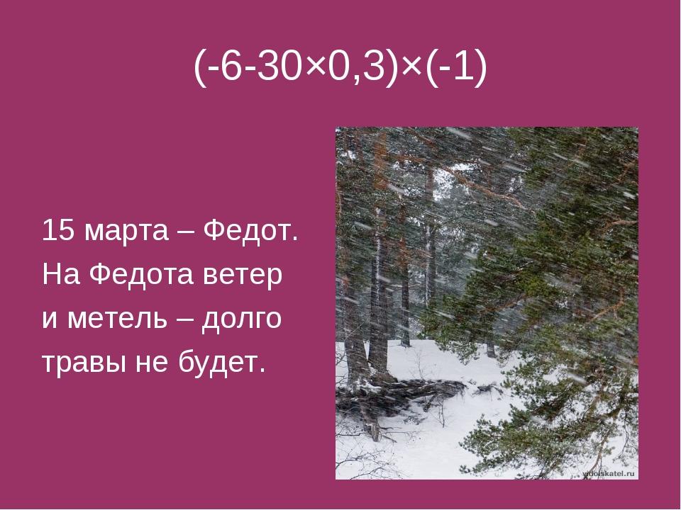 (-6-30×0,3)×(-1) 15 марта – Федот. На Федота ветер и метель – долго травы не...