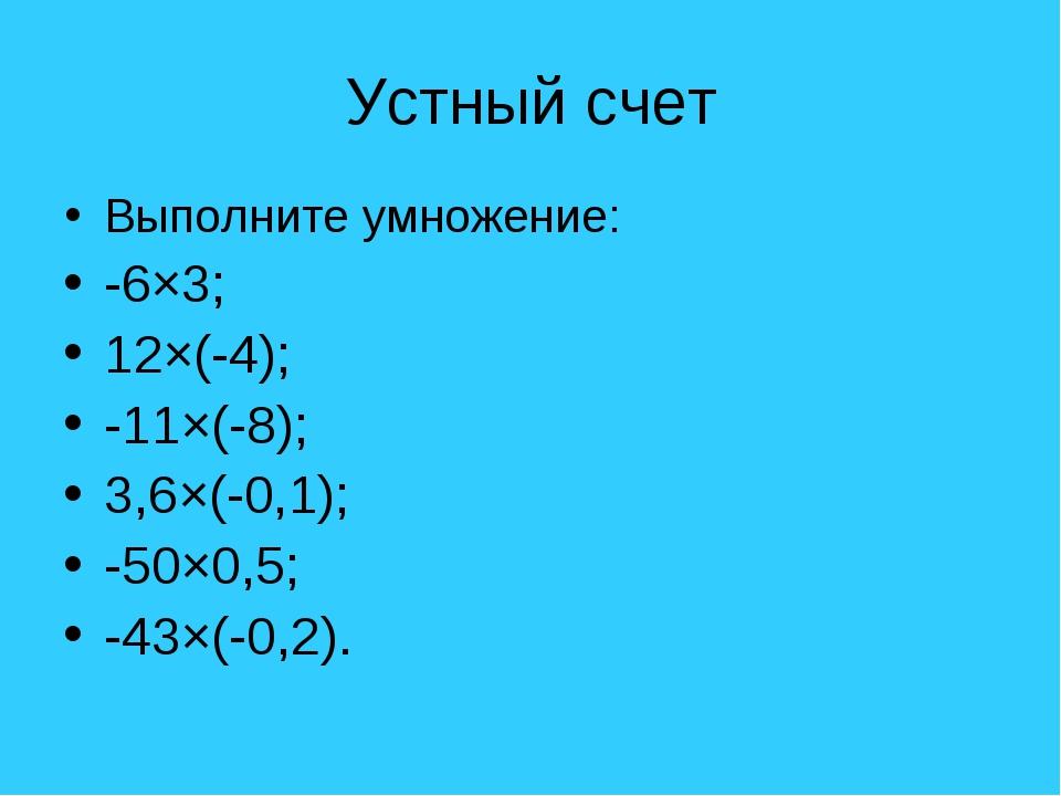 Устный счет Выполните умножение: -6×3; 12×(-4); -11×(-8); 3,6×(-0,1); -50×0,5...