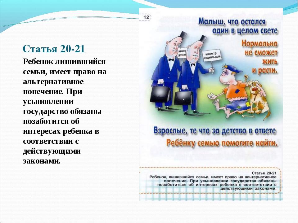 Статья 20-21 Ребенок лишившийся семьи, имеет право на альтернативное попечени...