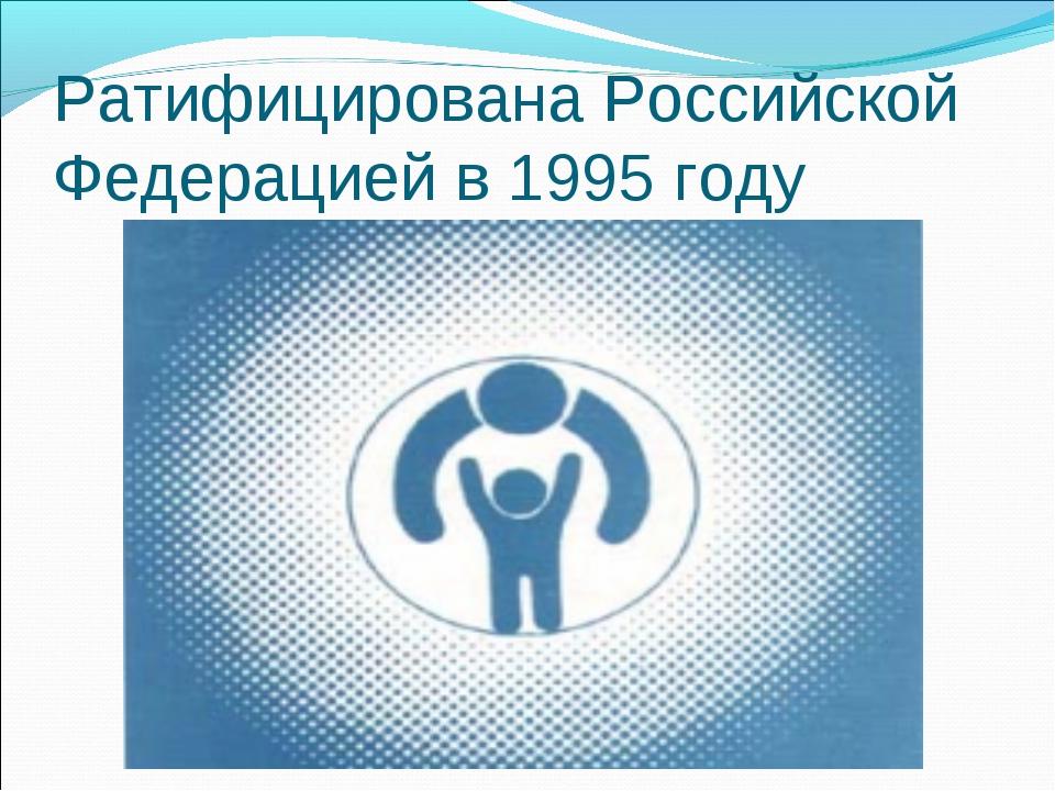 Ратифицирована Российской Федерацией в 1995 году