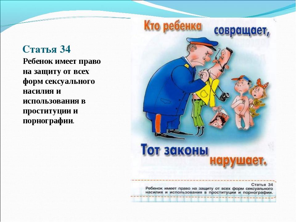 Статья 34 Ребенок имеет право на защиту от всех форм сексуального насилия и и...