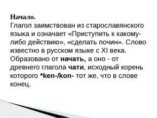 Начало. Глагол заимствован из старославянского языка и означает «Приступить к