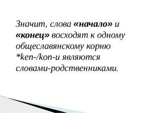 Значит, слова «начало» и «конец» восходят к одному общеславянскому корню *ken