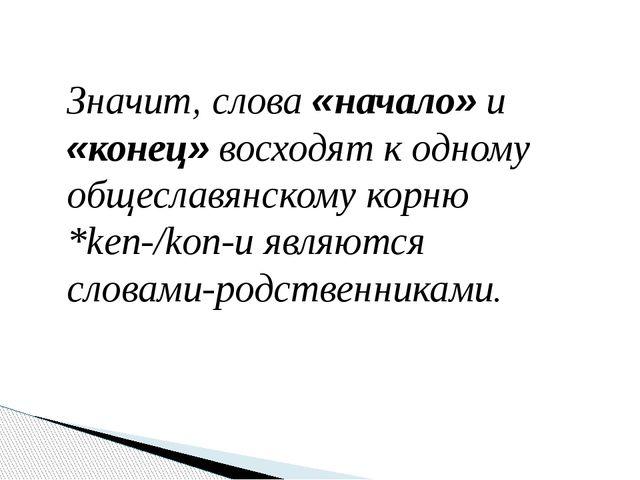 Значит, слова «начало» и «конец» восходят к одному общеславянскому корню *ken...