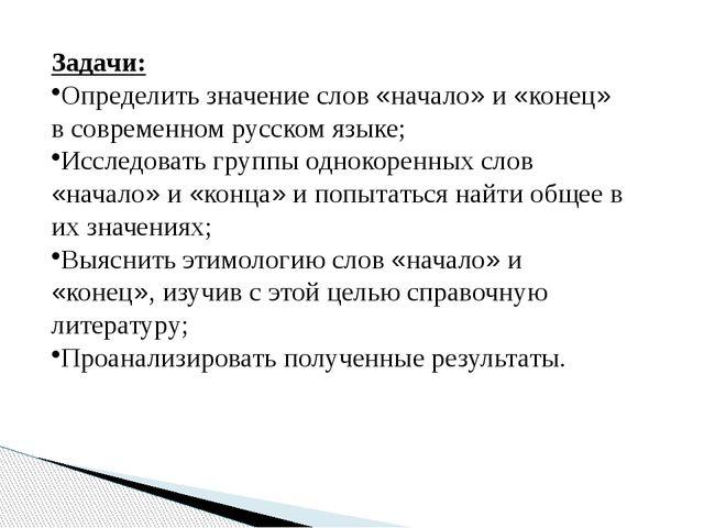 Задачи: Определить значение слов «начало» и «конец» в современном русском язы...