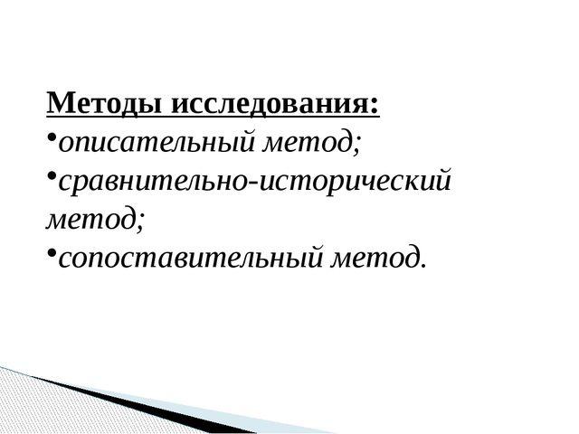 Методы исследования: описательный метод; сравнительно-исторический метод; соп...