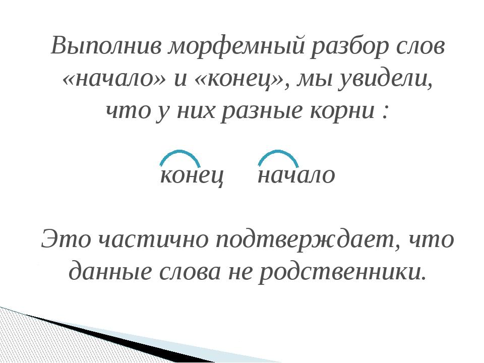 Выполнив морфемный разбор слов «начало» и «конец», мы увидели, что у них разн...