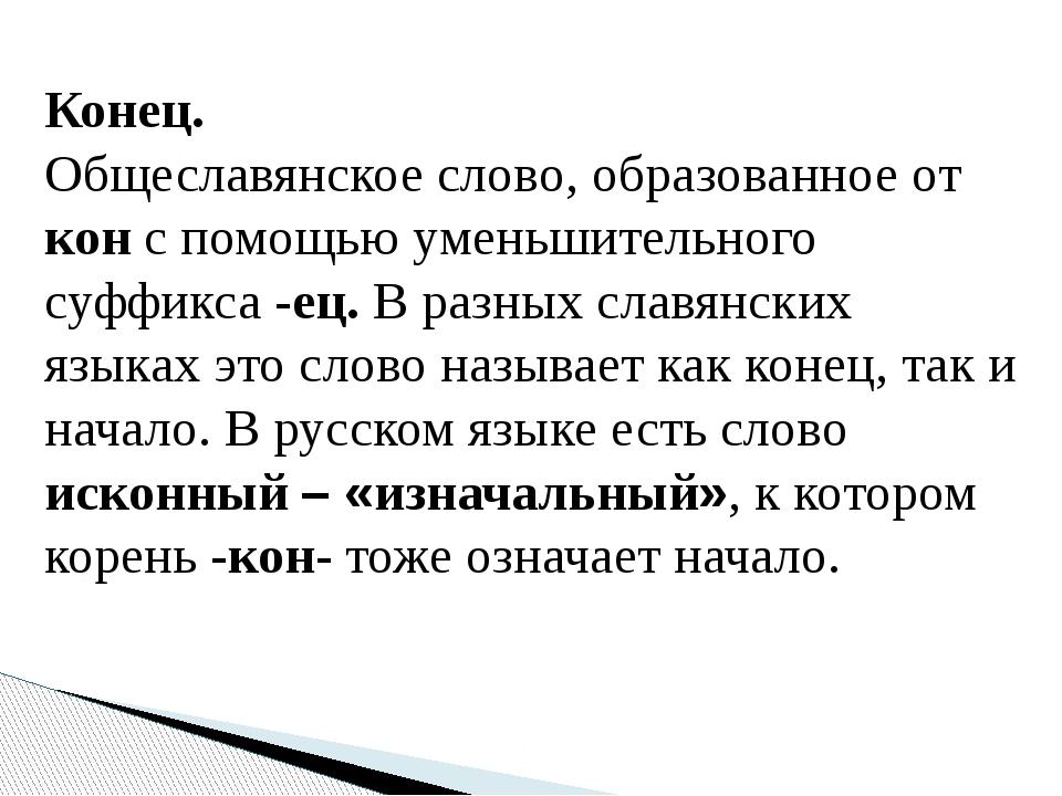 Конец. Общеславянское слово, образованное от кон с помощью уменьшительного су...