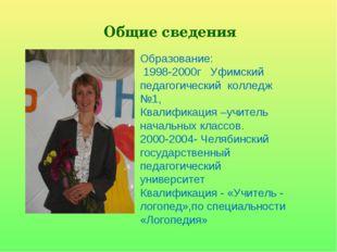 Общие сведения Образование: 1998-2000г Уфимский педагогический колледж №1, Кв