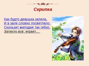 Скрипка Как будто девушка запела, И в зале словно посветлело. Скользит мелоди