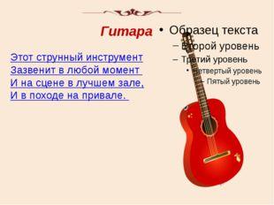 Этот струнный инструмент Зазвенит в любой момент И на сцене в лучшем зале, И
