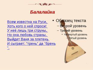 Всем известна на Руси, Хоть кого о ней спроси! У неё лишь три струны, Но она