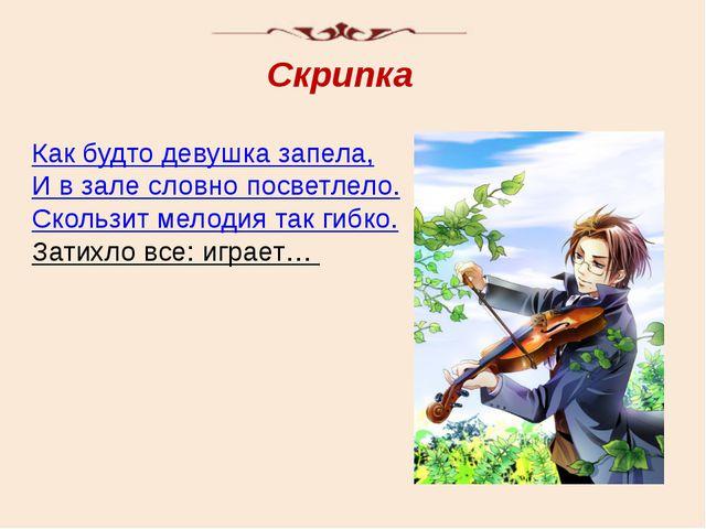 Скрипка Как будто девушка запела, И в зале словно посветлело. Скользит мелоди...
