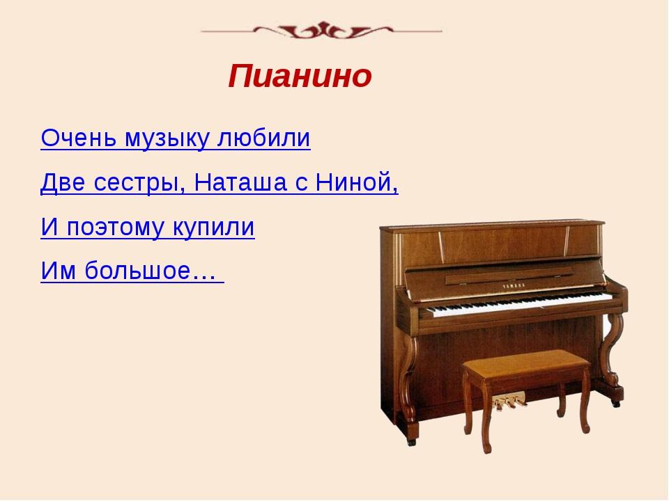 Очень музыку любили Две сестры, Наташа с Ниной, И поэтому купили Им большое…...